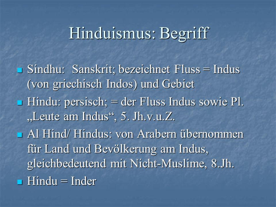 Hinduismus: Begriff Hindu übernommen von Engländern: geographisch-ethnischer Begriff wird allmählich zu Religionsbezeichnung - Negativ- Begriff: Nicht-Muslim, -Christ etc., 18.