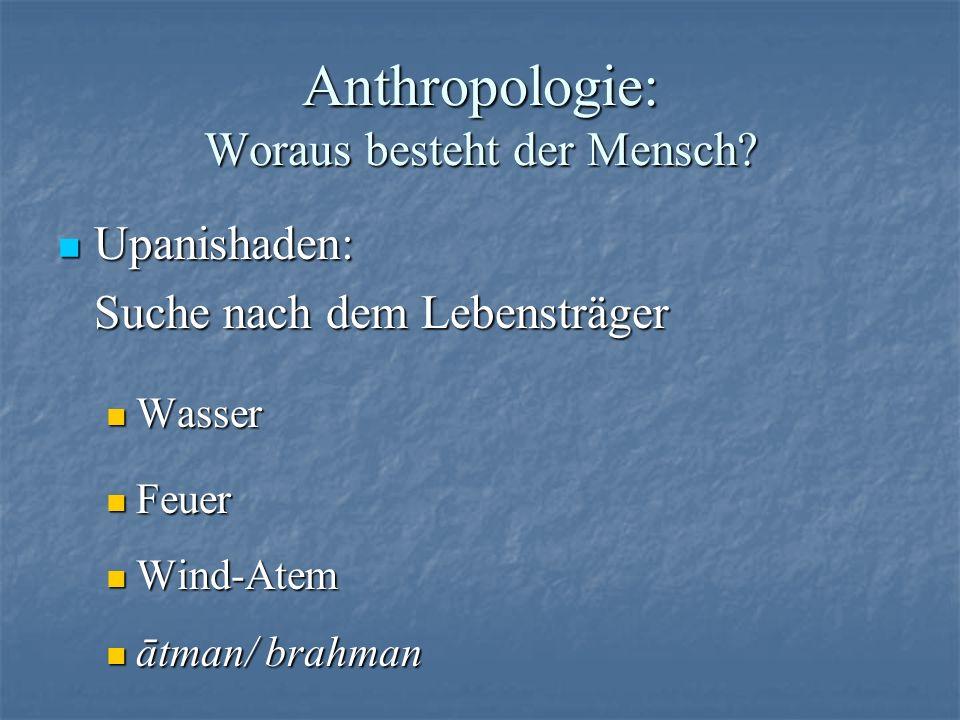 Anthropologie: Woraus besteht der Mensch? Upanishaden: Upanishaden: Suche nach dem Lebensträger Wasser Wasser Feuer Feuer Wind-Atem Wind-Atem ātman/ b