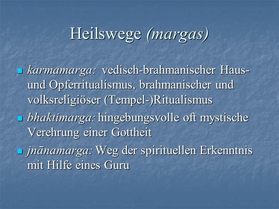 Heilswege (margas) karmamarga: vedisch-brahmanischer Haus- und Opferritualismus, brahmanischer und volksreligiöser (Tempel-)Ritualismus karmamarga: ve