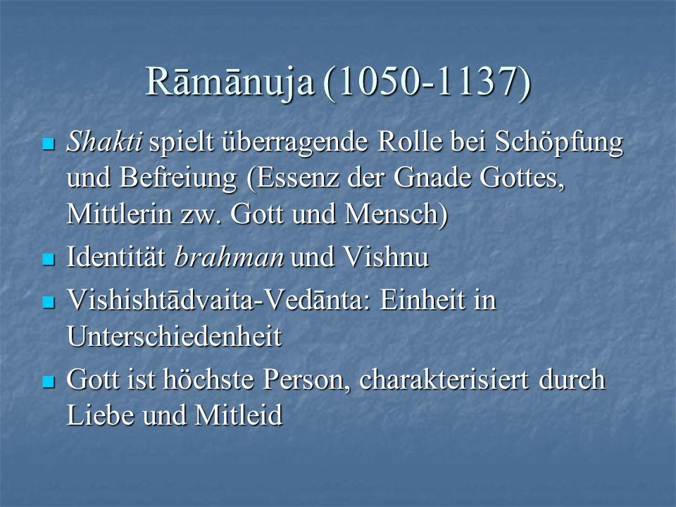 Rāmānuja (1050-1137) Shakti spielt überragende Rolle bei Schöpfung und Befreiung (Essenz der Gnade Gottes, Mittlerin zw. Gott und Mensch) Shakti spiel