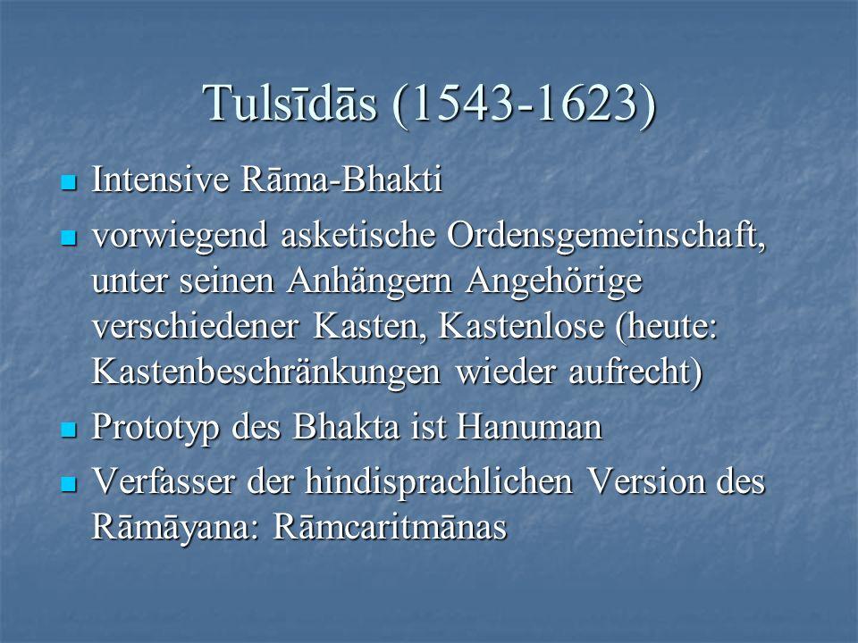 Tulsīdās (1543-1623) Intensive Rāma-Bhakti Intensive Rāma-Bhakti vorwiegend asketische Ordensgemeinschaft, unter seinen Anhängern Angehörige verschied