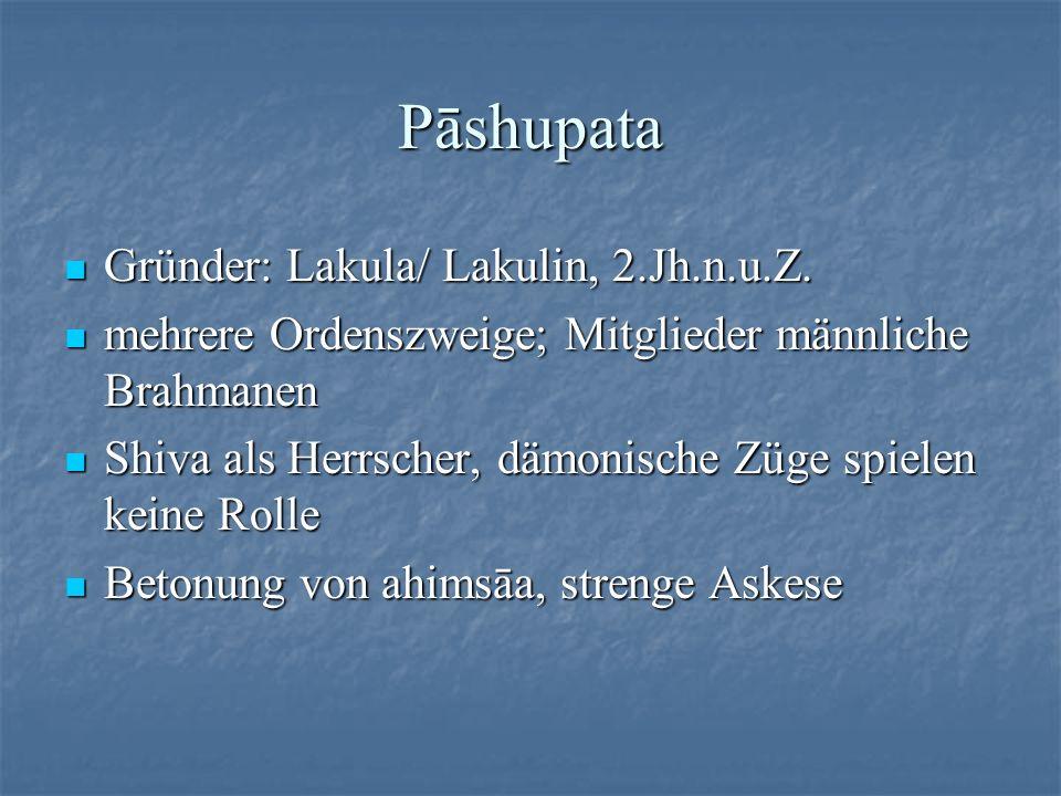 Pāshupata Gründer: Lakula/ Lakulin, 2.Jh.n.u.Z. Gründer: Lakula/ Lakulin, 2.Jh.n.u.Z. mehrere Ordenszweige; Mitglieder männliche Brahmanen mehrere Ord