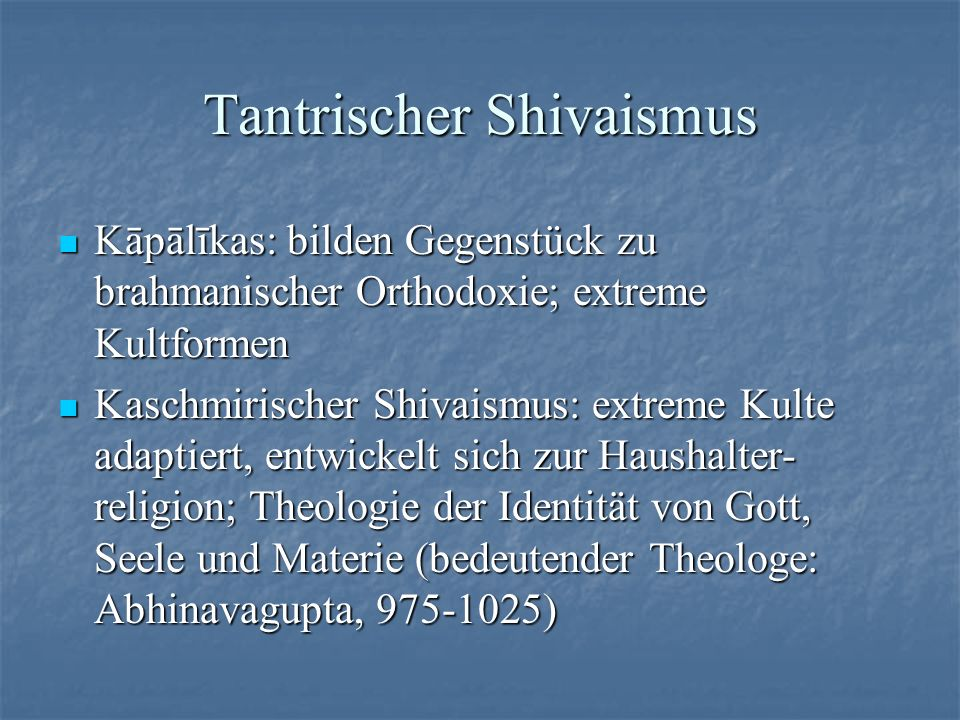 Tantrischer Shivaismus Kāpālīkas: bilden Gegenstück zu brahmanischer Orthodoxie; extreme Kultformen Kāpālīkas: bilden Gegenstück zu brahmanischer Orth