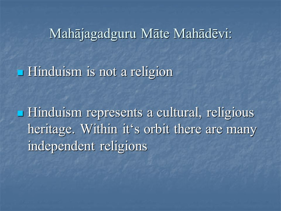 Māte Mahādēvi: Likewise, whether an individual is Vaidic, Shaiva, Vaishnava, Jain, Buddhist, Lingayat or Sikh, and whatever might be his religious convictions, it is enough if he has faith in Omkara and respect for the Indian Heritage to make him a Hindu.