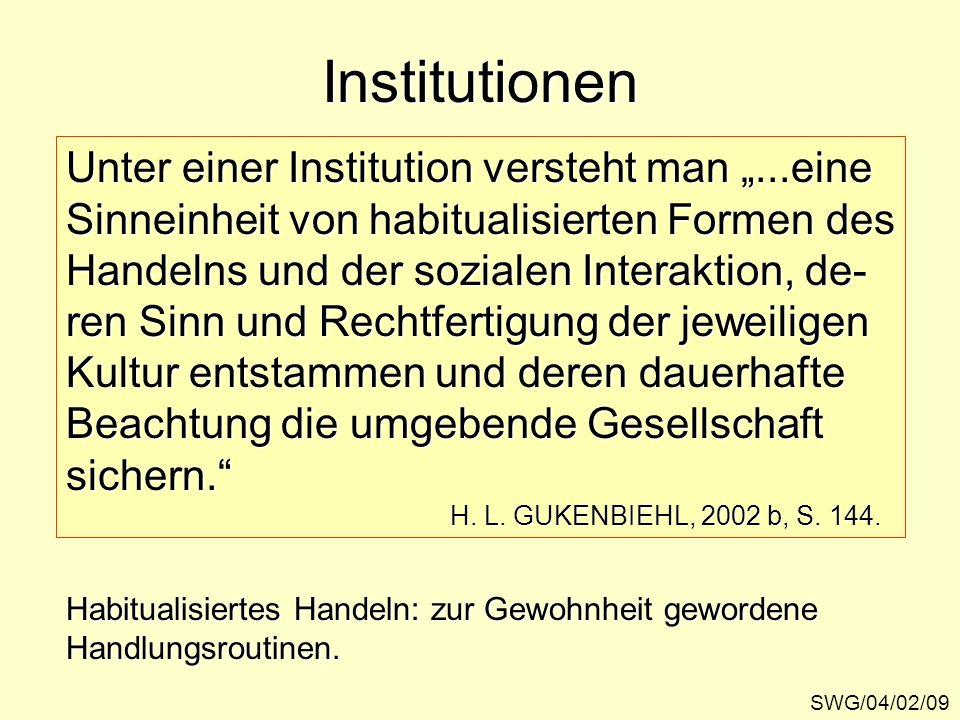 Institutionen SWG/04/02/09 Unter einer Institution versteht man...eine Sinneinheit von habitualisierten Formen des Handelns und der sozialen Interakti