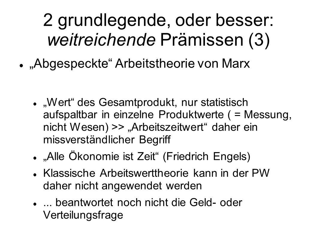 2 grundlegende, oder besser: weitreichende Prämissen (3) Abgespeckte Arbeitstheorie von Marx Wert des Gesamtprodukt, nur statistisch aufspaltbar in ei