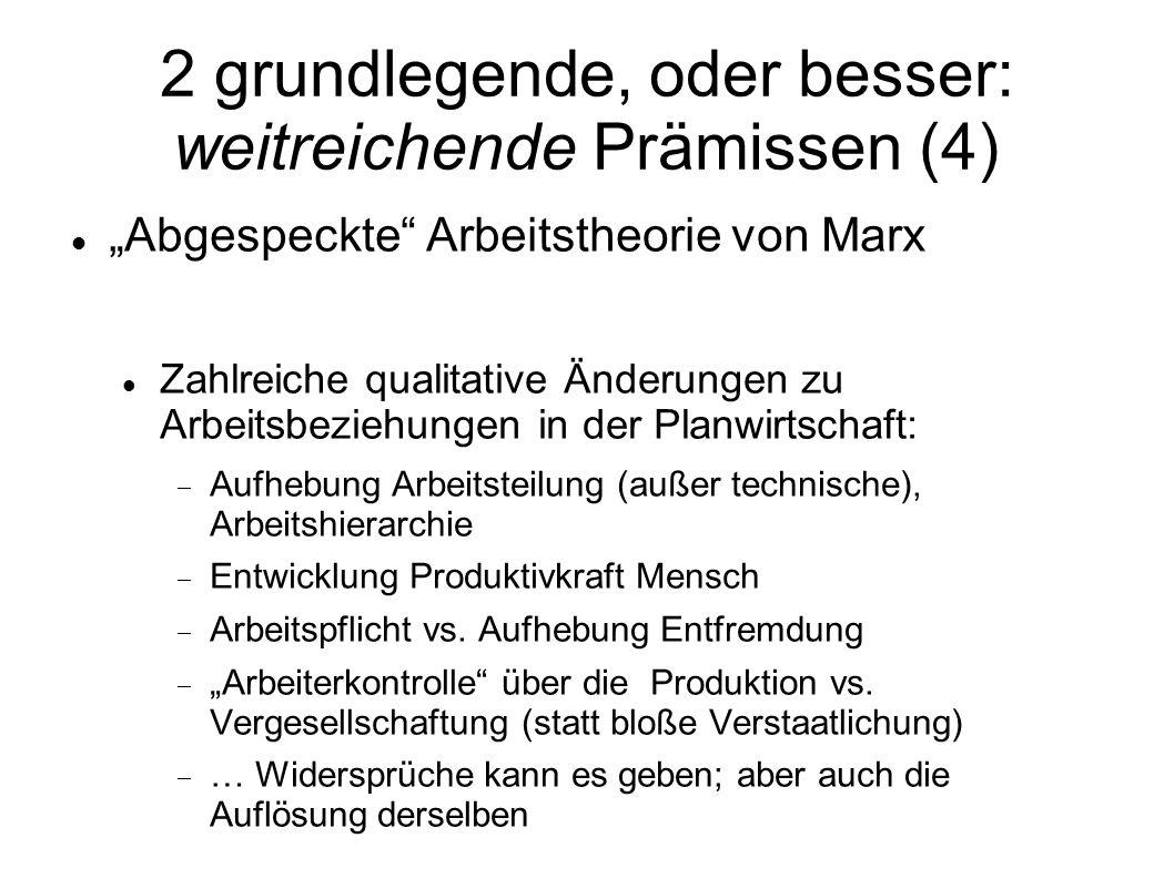 2 grundlegende, oder besser: weitreichende Prämissen (4) Abgespeckte Arbeitstheorie von Marx Zahlreiche qualitative Änderungen zu Arbeitsbeziehungen i