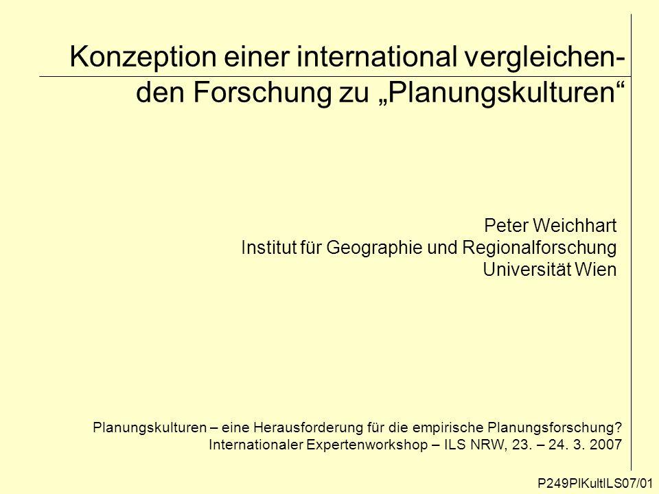Konzeption einer international vergleichen- den Forschung zu Planungskulturen P249PlKultILS07/01 Peter Weichhart Institut für Geographie und Regionalf
