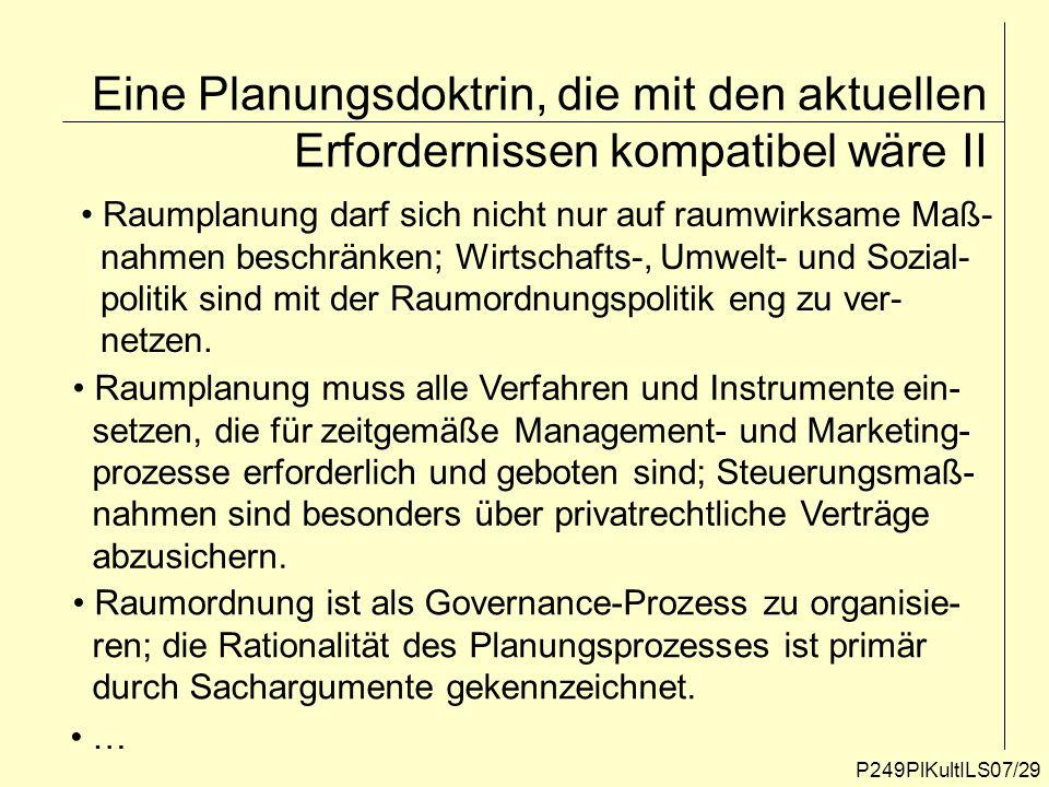 P249PlKultILS07/29 Eine Planungsdoktrin, die mit den aktuellen Erfordernissen kompatibel wäre II Raumplanung darf sich nicht nur auf raumwirksame Maß-