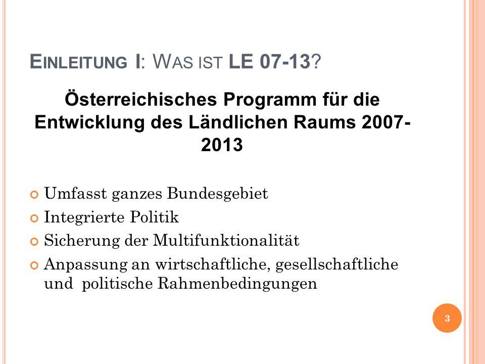 E INLEITUNG I: W AS IST LE 07-13? Österreichisches Programm für die Entwicklung des Ländlichen Raums 2007- 2013 Umfasst ganzes Bundesgebiet Integriert