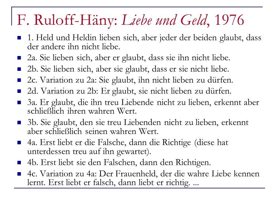 F. Ruloff-Häny: Liebe und Geld, 1976 1. Held und Heldin lieben sich, aber jeder der beiden glaubt, dass der andere ihn nicht liebe. 2a. Sie lieben sic