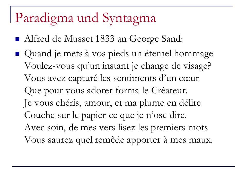 Paradigma und Syntagma Alfred de Musset 1833 an George Sand: Quand je mets à vos pieds un éternel hommage Voulez-vous quun instant je change de visage