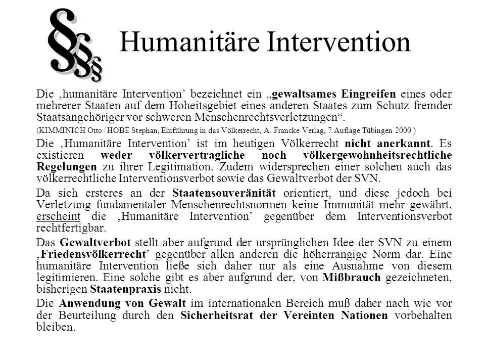 Humanitäre Intervention Die humanitäre Intervention bezeichnet ein gewaltsames Eingreifen eines oder mehrerer Staaten auf dem Hoheitsgebiet eines ande