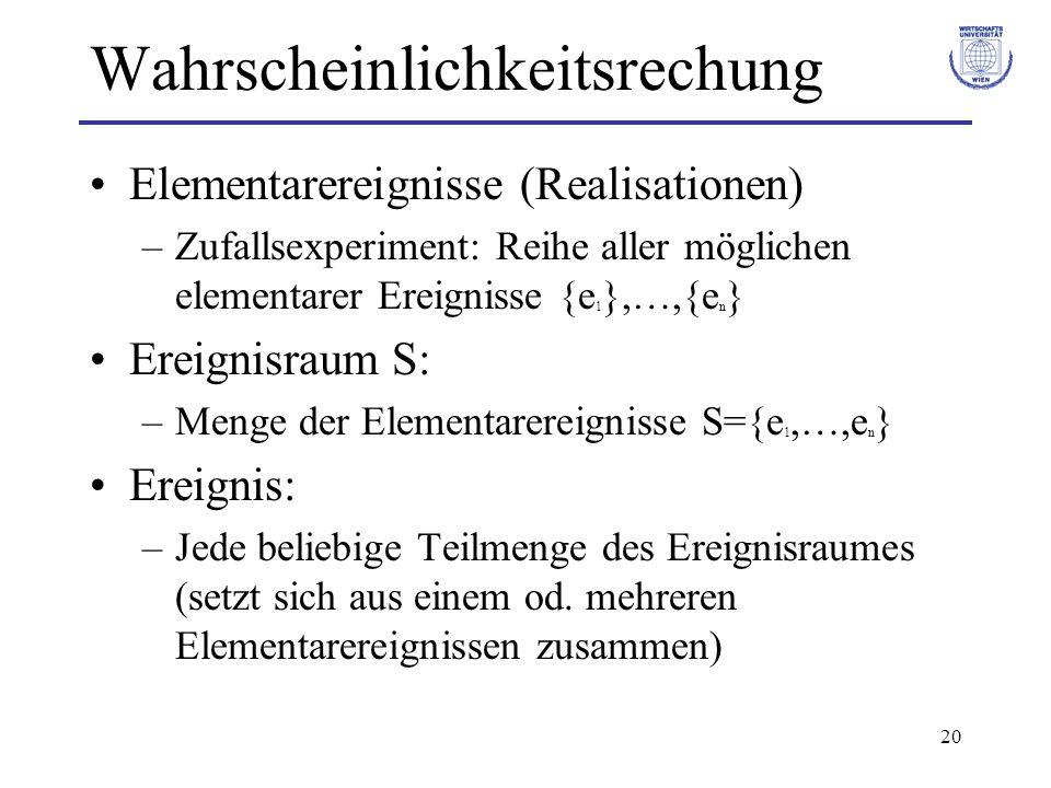 20 Wahrscheinlichkeitsrechung Elementarereignisse (Realisationen) –Zufallsexperiment: Reihe aller möglichen elementarer Ereignisse {e 1 },…,{e n } Ere