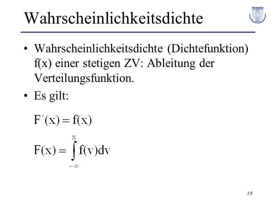 35 Wahrscheinlichkeitsdichte Wahrscheinlichkeitsdichte (Dichtefunktion) f(x) einer stetigen ZV: Ableitung der Verteilungsfunktion. Es gilt: