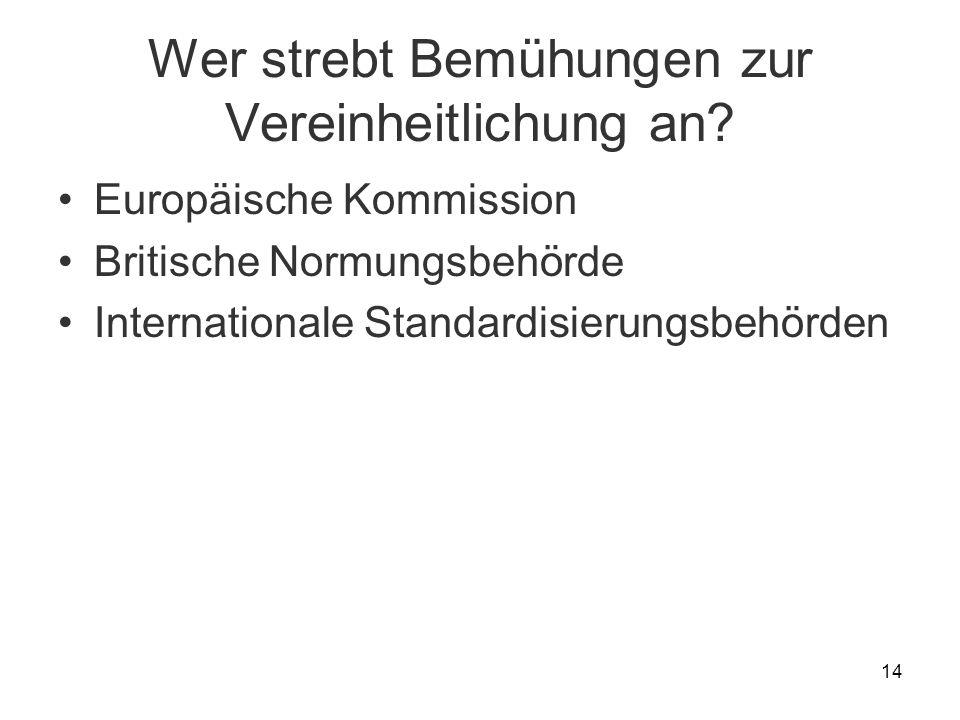14 Wer strebt Bemühungen zur Vereinheitlichung an? Europäische Kommission Britische Normungsbehörde Internationale Standardisierungsbehörden