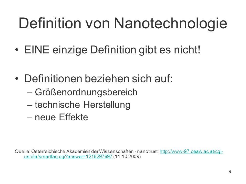 9 Definition von Nanotechnologie EINE einzige Definition gibt es nicht! Definitionen beziehen sich auf: –Größenordnungsbereich –technische Herstellung