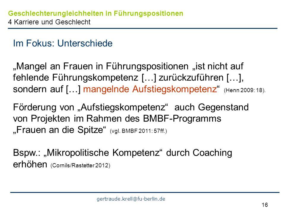 gertraude.krell@fu-berlin.de 16 Im Fokus: Unterschiede Mangel an Frauen in Führungspositionen ist nicht auf fehlende Führungskompetenz […] zurückzufüh