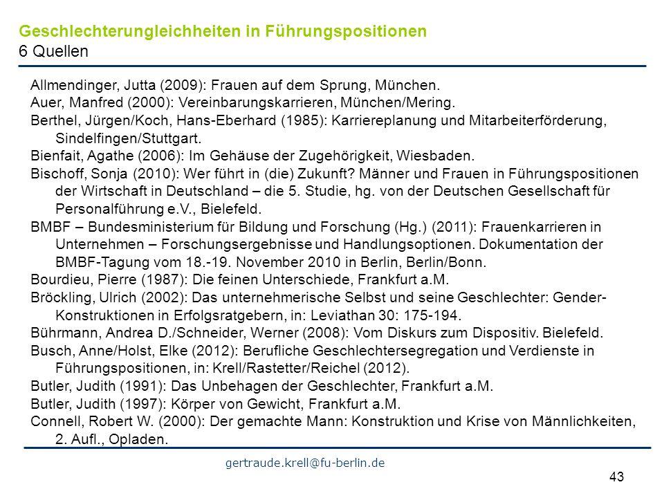 gertraude.krell@fu-berlin.de 43 Geschlechterungleichheiten in Führungspositionen 6 Quellen Allmendinger, Jutta (2009): Frauen auf dem Sprung, München.