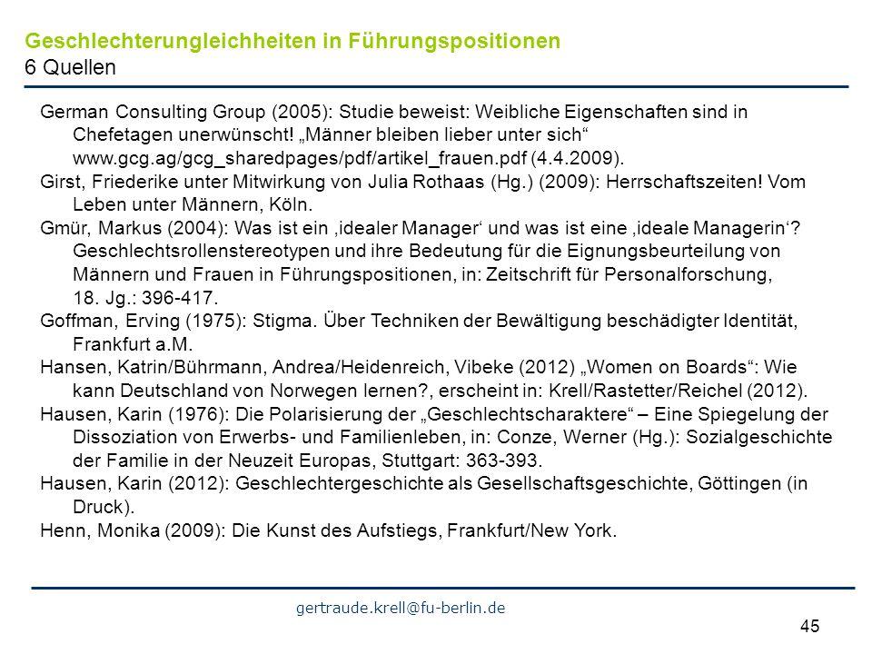 gertraude.krell@fu-berlin.de 45 Geschlechterungleichheiten in Führungspositionen 6 Quellen German Consulting Group (2005): Studie beweist: Weibliche E