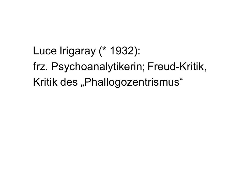 Luce Irigaray (* 1932): frz. Psychoanalytikerin; Freud-Kritik, Kritik des Phallogozentrismus