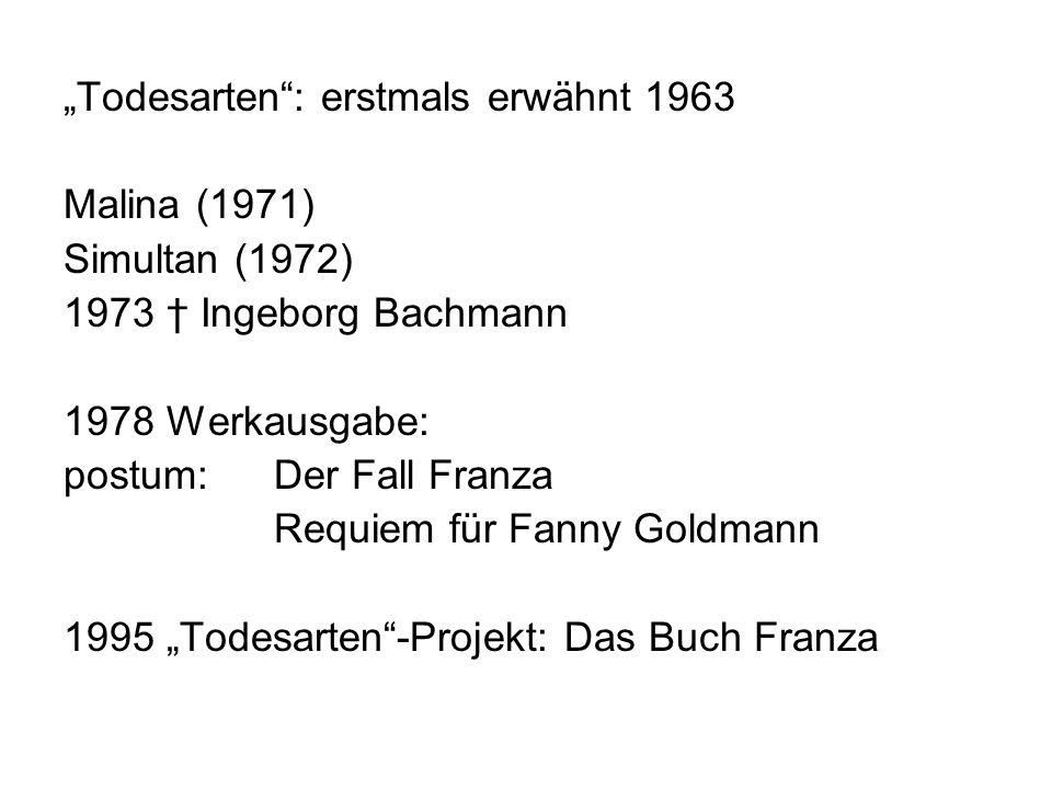 Todesarten: erstmals erwähnt 1963 Malina (1971) Simultan (1972) 1973 Ingeborg Bachmann 1978 Werkausgabe: postum: Der Fall Franza Requiem für Fanny Goldmann 1995 Todesarten-Projekt: Das Buch Franza