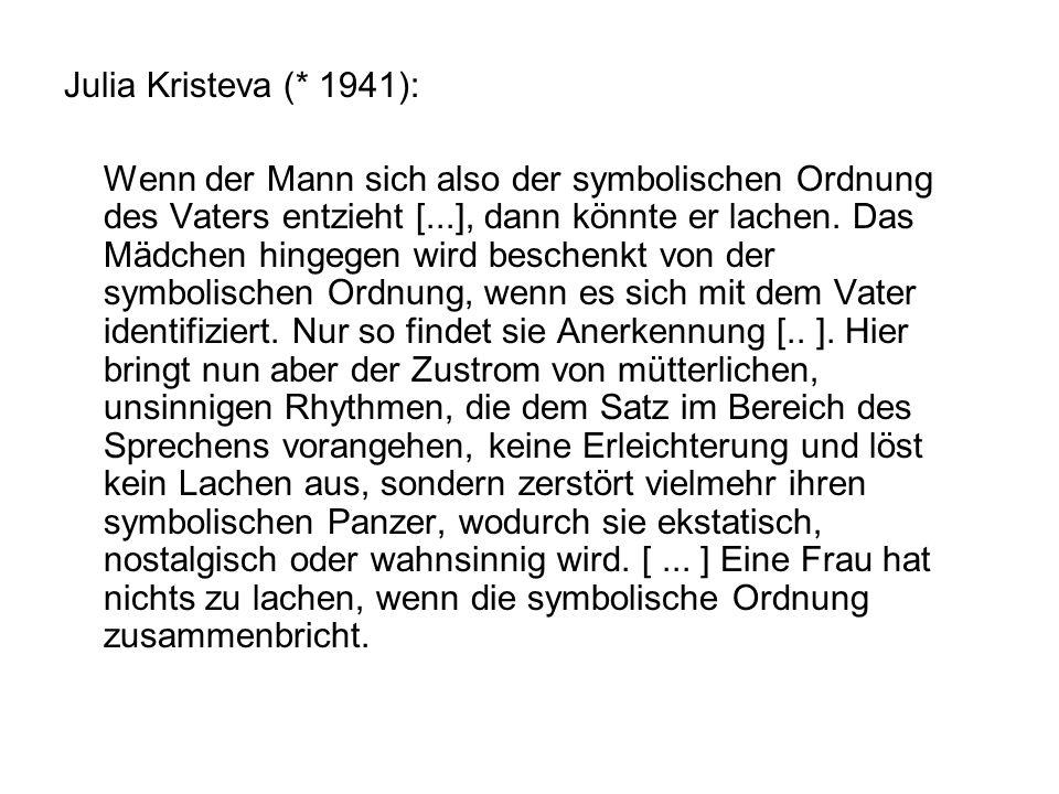 Julia Kristeva (* 1941): Wenn der Mann sich also der symbolischen Ordnung des Vaters entzieht [...], dann könnte er lachen.