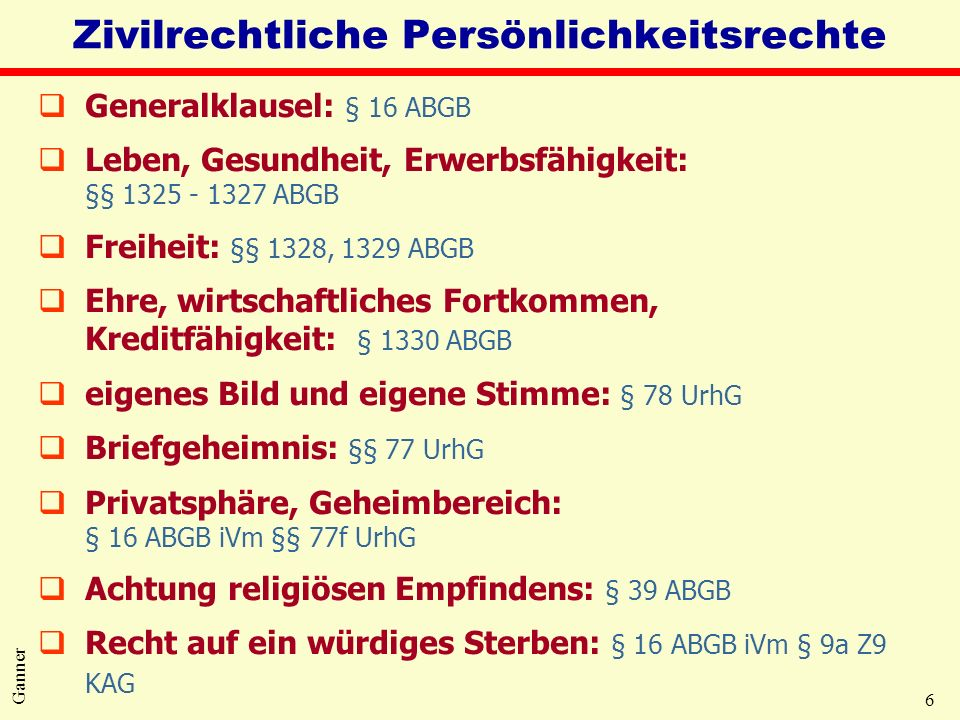 6 Ganner Zivilrechtliche Persönlichkeitsrechte qGeneralklausel: § 16 ABGB qLeben, Gesundheit, Erwerbsfähigkeit: §§ 1325 - 1327 ABGB qFreiheit: §§ 1328, 1329 ABGB qEhre, wirtschaftliches Fortkommen, Kreditfähigkeit: § 1330 ABGB qeigenes Bild und eigene Stimme: § 78 UrhG qBriefgeheimnis: §§ 77 UrhG qPrivatsphäre, Geheimbereich: § 16 ABGB iVm §§ 77f UrhG qAchtung religiösen Empfindens: § 39 ABGB qRecht auf ein würdiges Sterben: § 16 ABGB iVm § 9a Z9 KAG