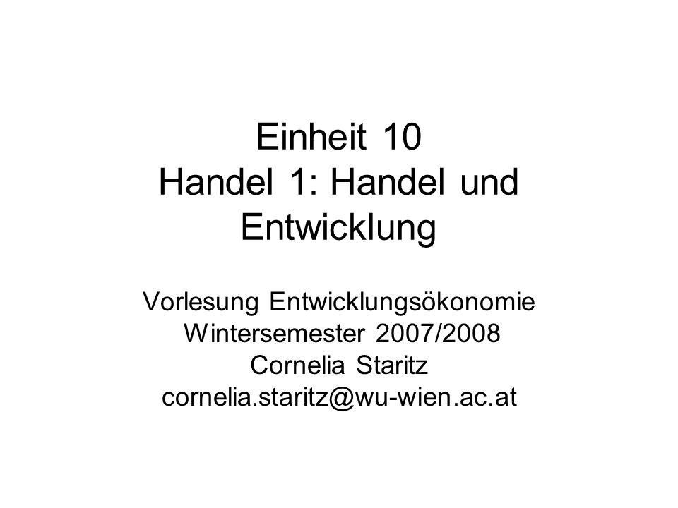 Einheit 10 Handel 1: Handel und Entwicklung Vorlesung Entwicklungsökonomie Wintersemester 2007/2008 Cornelia Staritz cornelia.staritz@wu-wien.ac.at