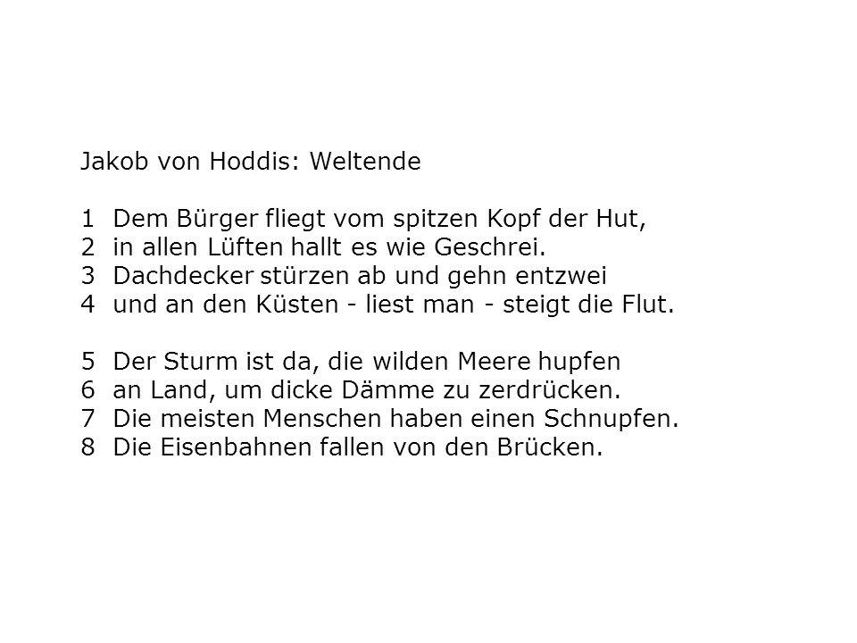 Jakob von Hoddis: Weltende 1 Dem Bürger fliegt vom spitzen Kopf der Hut, 2 in allen Lüften hallt es wie Geschrei. 3 Dachdecker stürzen ab und gehn ent