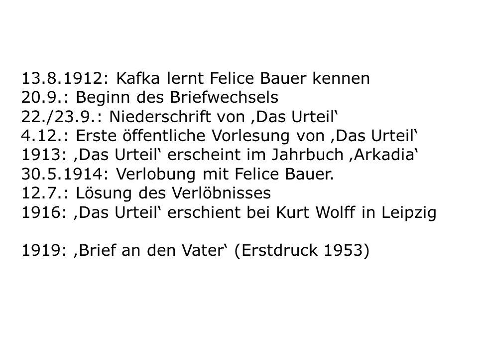 13.8.1912: Kafka lernt Felice Bauer kennen 20.9.: Beginn des Briefwechsels 22./23.9.: Niederschrift von Das Urteil 4.12.: Erste öffentliche Vorlesung von Das Urteil 1913: Das Urteil erscheint im Jahrbuch Arkadia 30.5.1914: Verlobung mit Felice Bauer.