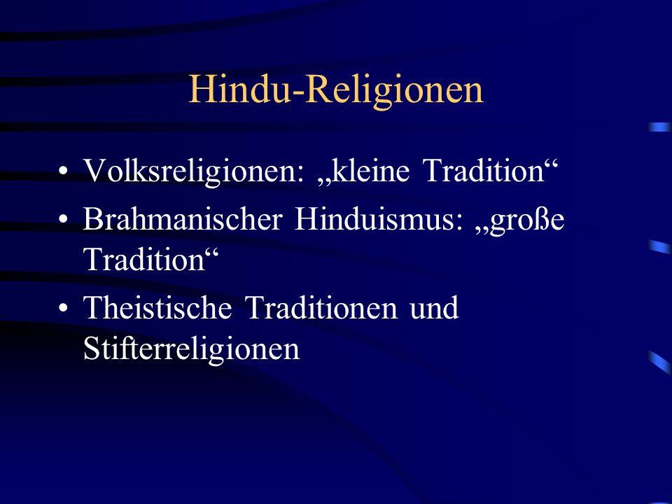 Hindu-Religionen Volksreligionen: kleine Tradition Brahmanischer Hinduismus: große Tradition Theistische Traditionen und Stifterreligionen