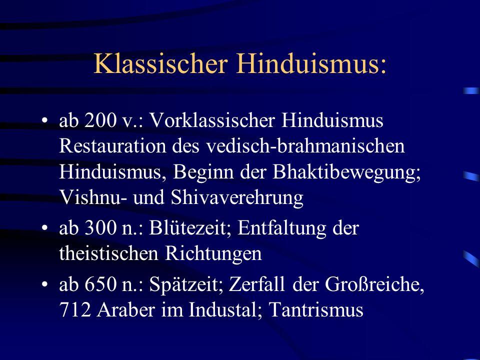 Klassischer Hinduismus: ab 200 v.: Vorklassischer Hinduismus Restauration des vedisch-brahmanischen Hinduismus, Beginn der Bhaktibewegung; Vishnu- und Shivaverehrung ab 300 n.: Blütezeit; Entfaltung der theistischen Richtungen ab 650 n.: Spätzeit; Zerfall der Großreiche, 712 Araber im Industal; Tantrismus