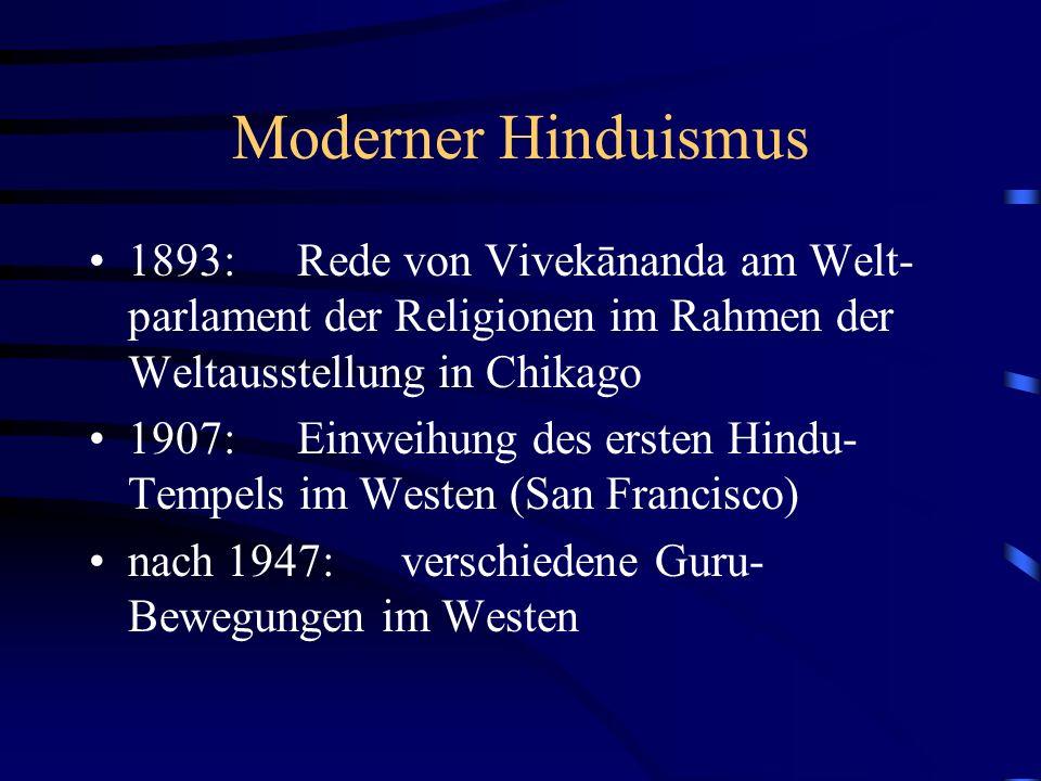 Moderner Hinduismus 1893:Rede von Vivekānanda am Welt- parlament der Religionen im Rahmen der Weltausstellung in Chikago 1907: Einweihung des ersten Hindu- Tempels im Westen (San Francisco) nach 1947: verschiedene Guru- Bewegungen im Westen