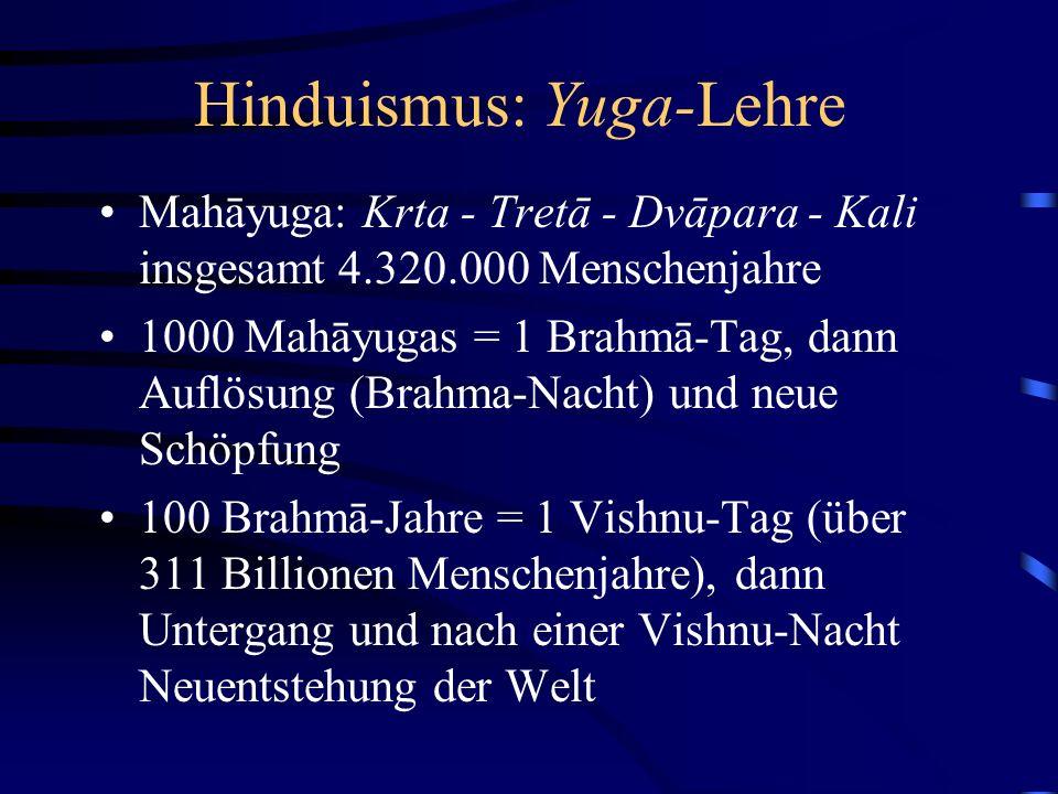 Hinduismus: Yuga-Lehre Mahāyuga: Krta - Tretā - Dvāpara - Kali insgesamt 4.320.000 Menschenjahre 1000 Mahāyugas = 1 Brahmā-Tag, dann Auflösung (Brahma-Nacht) und neue Schöpfung 100 Brahmā-Jahre = 1 Vishnu-Tag (über 311 Billionen Menschenjahre), dann Untergang und nach einer Vishnu-Nacht Neuentstehung der Welt