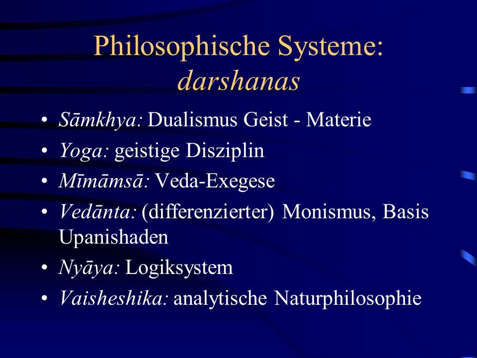 Philosophische Systeme: darshanas Sāmkhya: Dualismus Geist - Materie Yoga: geistige Disziplin Mīmāmsā: Veda-Exegese Vedānta: (differenzierter) Monismus, Basis Upanishaden Nyāya: Logiksystem Vaisheshika: analytische Naturphilosophie