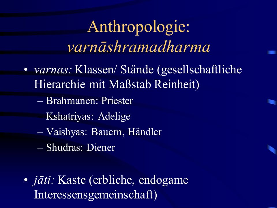 Anthropologie: varnāshramadharma varnas: Klassen/ Stände (gesellschaftliche Hierarchie mit Maßstab Reinheit) –Brahmanen: Priester –Kshatriyas: Adelige –Vaishyas: Bauern, Händler –Shudras: Diener jāti: Kaste (erbliche, endogame Interessensgemeinschaft)