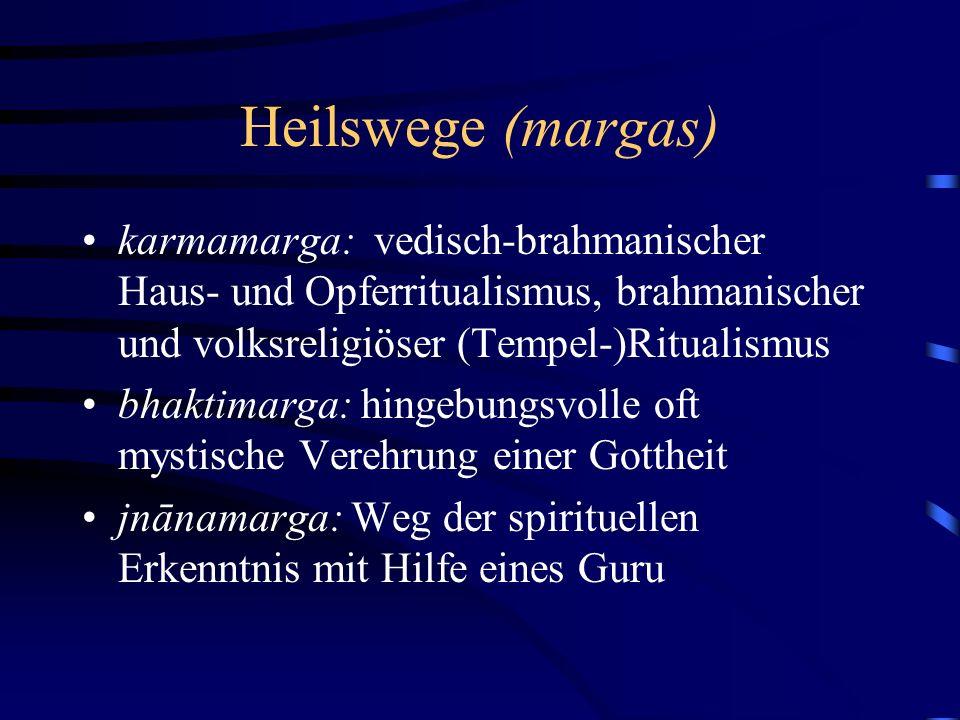 Heilswege (margas) karmamarga: vedisch-brahmanischer Haus- und Opferritualismus, brahmanischer und volksreligiöser (Tempel-)Ritualismus bhaktimarga: hingebungsvolle oft mystische Verehrung einer Gottheit jnānamarga: Weg der spirituellen Erkenntnis mit Hilfe eines Guru