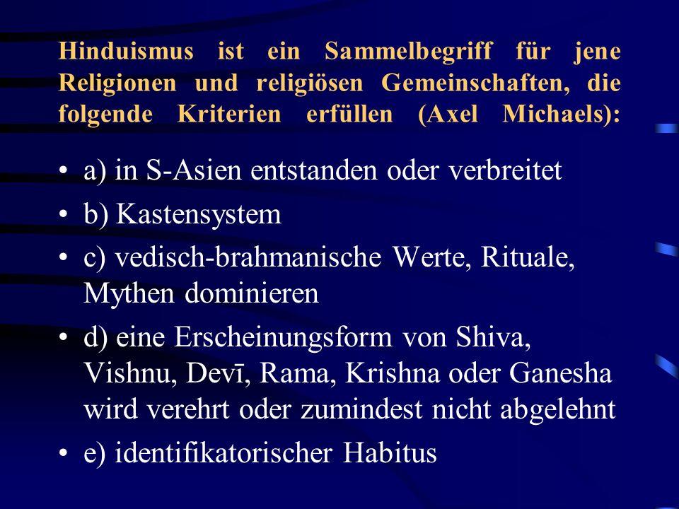 Hinduismus ist ein Sammelbegriff für jene Religionen und religiösen Gemeinschaften, die folgende Kriterien erfüllen (Axel Michaels): a) in S-Asien entstanden oder verbreitet b) Kastensystem c) vedisch-brahmanische Werte, Rituale, Mythen dominieren d) eine Erscheinungsform von Shiva, Vishnu, Devī, Rama, Krishna oder Ganesha wird verehrt oder zumindest nicht abgelehnt e) identifikatorischer Habitus