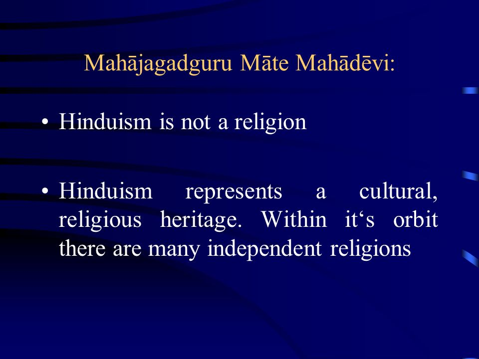 Mahājagadguru Māte Mahādēvi: Hinduism is not a religion Hinduism represents a cultural, religious heritage. Within its orbit there are many independen