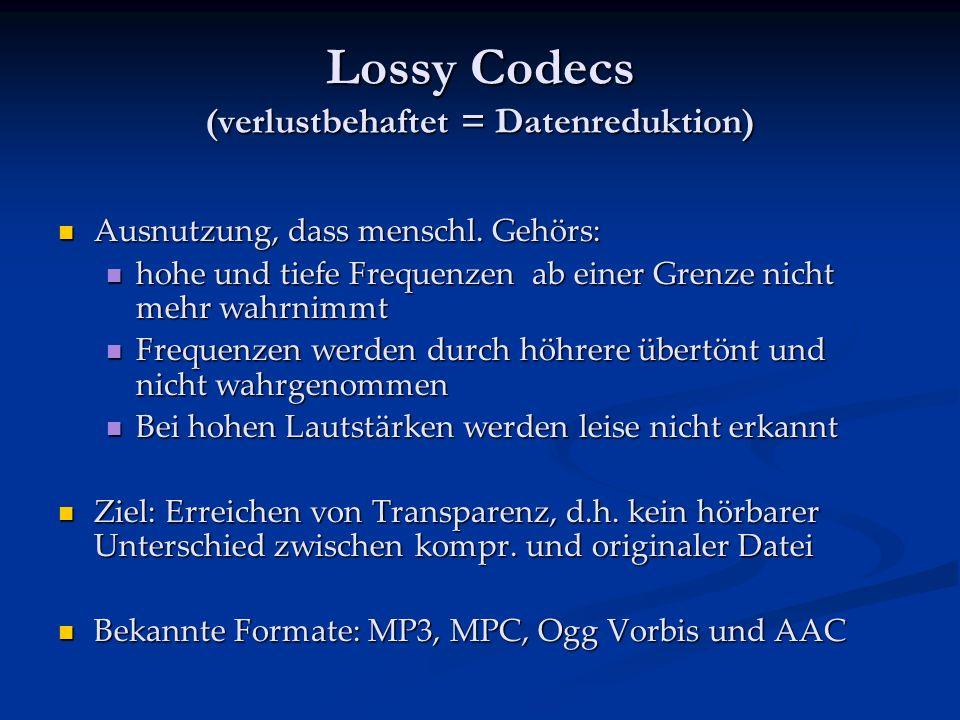 Lossy Codecs (verlustbehaftet = Datenreduktion) Ausnutzung, dass menschl.