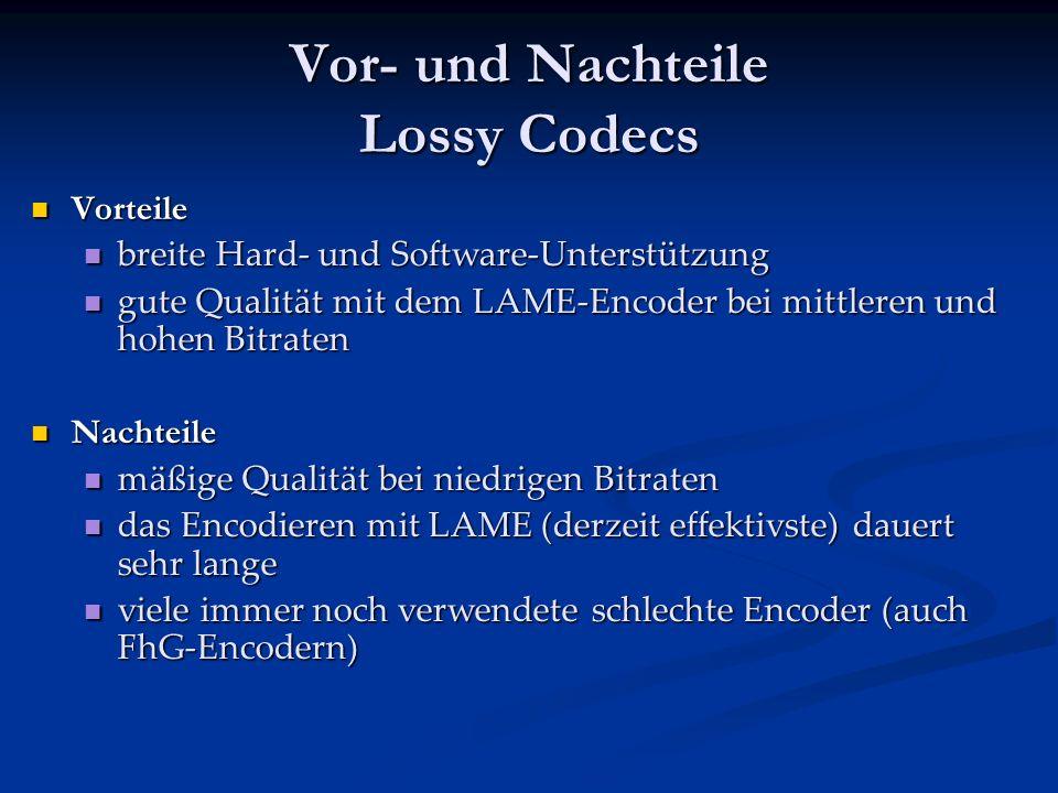 Vor- und Nachteile Lossy Codecs Vorteile Vorteile breite Hard- und Software-Unterstützung breite Hard- und Software-Unterstützung gute Qualität mit dem LAME-Encoder bei mittleren und hohen Bitraten gute Qualität mit dem LAME-Encoder bei mittleren und hohen Bitraten Nachteile Nachteile mäßige Qualität bei niedrigen Bitraten mäßige Qualität bei niedrigen Bitraten das Encodieren mit LAME (derzeit effektivste) dauert sehr lange das Encodieren mit LAME (derzeit effektivste) dauert sehr lange viele immer noch verwendete schlechte Encoder (auch FhG-Encodern) viele immer noch verwendete schlechte Encoder (auch FhG-Encodern)