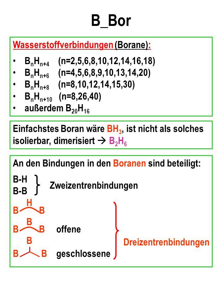 B_Bor Wasserstoffverbindungen (Borane): B n H n+4 (n=2,5,6,8,10,12,14,16,18) B n H n+6 (n=4,5,6,8,9,10,13,14,20) B n H n+8 (n=8,10,12,14,15,30) B n H n+10 (n=8,26,40) außerdem B 20 H 16 Einfachstes Boran wäre BH 3, ist nicht als solches isolierbar, dimerisiert B 2 H 6 An den Bindungen in den Boranen sind beteiligt: B-H B-B H B B B offene B B B geschlossene Zweizentrenbindungen Dreizentrenbindungen