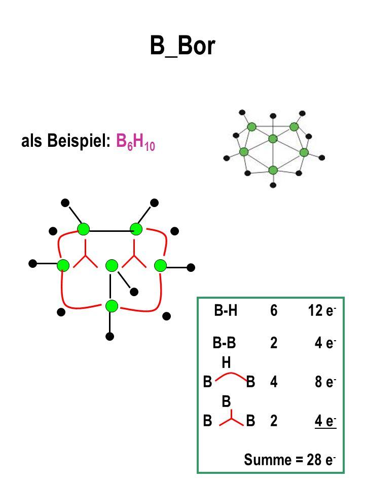 B_Bor als Beispiel: B 6 H 10 B-H 6 12 e - B-B 2 4 e - H B B 4 8 e - B B B 2 4 e - Summe = 28 e -
