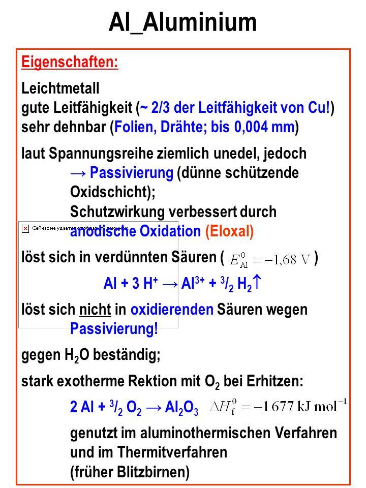 Al_Aluminium Eigenschaften: Leichtmetall gute Leitfähigkeit (~ 2/3 der Leitfähigkeit von Cu!) sehr dehnbar (Folien, Drähte; bis 0,004 mm) laut Spannungsreihe ziemlich unedel, jedoch Passivierung (dünne schützende Oxidschicht); Schutzwirkung verbessert durch anodische Oxidation (Eloxal) löst sich in verdünnten Säuren ( ) Al + 3 H + Al 3+ + 3 / 2 H 2 löst sich nicht in oxidierenden Säuren wegen Passivierung.