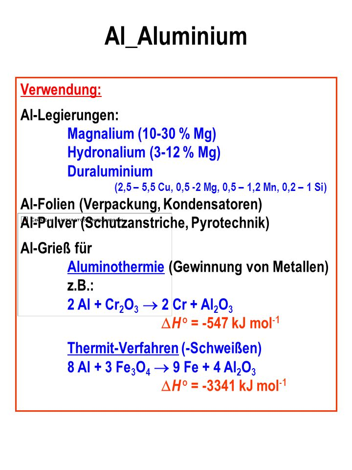 Al_Aluminium Verwendung: Al-Legierungen: Magnalium (10-30 % Mg) Hydronalium (3-12 % Mg) Duraluminium (2,5 – 5,5 Cu, 0,5 -2 Mg, 0,5 – 1,2 Mn, 0,2 – 1 Si) Al-Folien (Verpackung, Kondensatoren) Al-Pulver (Schutzanstriche, Pyrotechnik) Al-Grieß für Aluminothermie (Gewinnung von Metallen) z.B.: 2 Al + Cr 2 O 3 2 Cr + Al 2 O 3 H o = -547 kJ mol -1 Thermit-Verfahren (-Schweißen) 8 Al + 3 Fe 3 O 4 9 Fe + 4 Al 2 O 3 H o = -3341 kJ mol -1