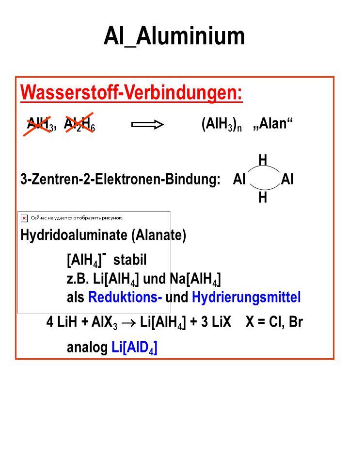 Al_Aluminium Wasserstoff-Verbindungen: AlH 3, Al 2 H 6 (AlH 3 ) n Alan H 3-Zentren-2-Elektronen-Bindung: Al Al H Hydridoaluminate (Alanate) [AlH 4 ] - stabil z.B.