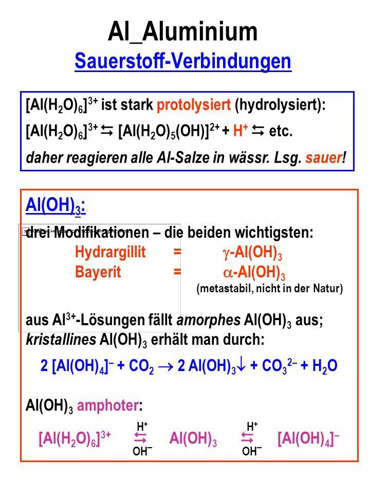 Al_Aluminium Sauerstoff-Verbindungen Al(OH) 3 : drei Modifikationen – die beiden wichtigsten: Hydrargillit= -Al(OH) 3 Bayerit= -Al(OH) 3 (metastabil, nicht in der Natur) aus Al 3+ -Lösungen fällt amorphes Al(OH) 3 aus; kristallines Al(OH) 3 erhält man durch: 2 [Al(OH) 4 ] – + CO 2 2 Al(OH) 3 + CO 3 2– + H 2 O Al(OH) 3 amphoter: [Al(H 2 O) 6 ] 3+ Al(OH) 3 [Al(OH) 4 ] – H+H+ H+H+ OH – [Al(H 2 O) 6 ] 3+ ist stark protolysiert (hydrolysiert): [Al(H 2 O) 6 ] 3+ [Al(H 2 O) 5 (OH)] 2+ + H + etc.