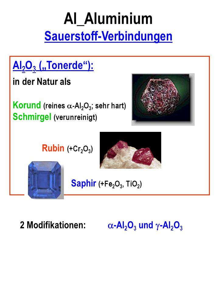 Al_Aluminium Sauerstoff-Verbindungen Al 2 O 3 (Tonerde): in der Natur als Korund (reines -Al 2 O 3 ; sehr hart) Schmirgel (verunreinigt) Rubin (+Cr 2 O 3 ) Saphir (+Fe 2 O 3, TiO 2 ) 2 Modifikationen: -Al 2 O 3 und -Al 2 O 3