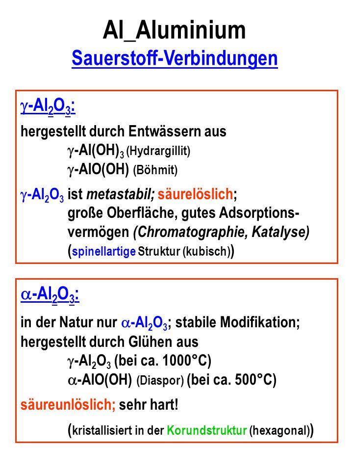 Al_Aluminium Sauerstoff-Verbindungen -Al 2 O 3 : hergestellt durch Entwässern aus -Al(OH) 3 (Hydrargillit) -AlO(OH) (Böhmit) -Al 2 O 3 ist metastabil; säurelöslich; große Oberfläche, gutes Adsorptions- vermögen (Chromatographie, Katalyse) ( spinellartige Struktur (kubisch) ) -Al 2 O 3 : in der Natur nur -Al 2 O 3 ; stabile Modifikation; hergestellt durch Glühen aus -Al 2 O 3 (bei ca.